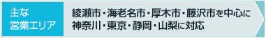 【主な営業エリア】綾瀬市・海老名市・厚木市・藤沢市を中心に 神奈川・東京・静岡・山梨に対応
